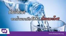 ภัยอันตราย!!! ขวดน้ำพลาสติกใช้ซ้ำบ่อยๆ อาจเสี่ยงมะเร็ง