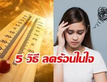 กรมสุขภาพจิต เปิด 5 วิธี ลดอุณหภูมิร้อนๆในใจ ชี้หากจัดการไม่ดี ทำความเครียดพุ่งสูง